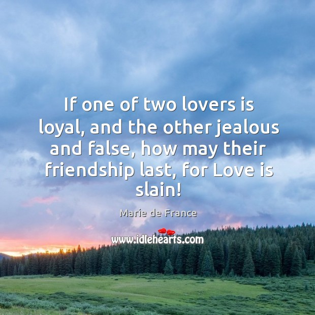 If one of two lovers is loyal, and the other jealous and false, how may their friendship last, for love is slain! Image