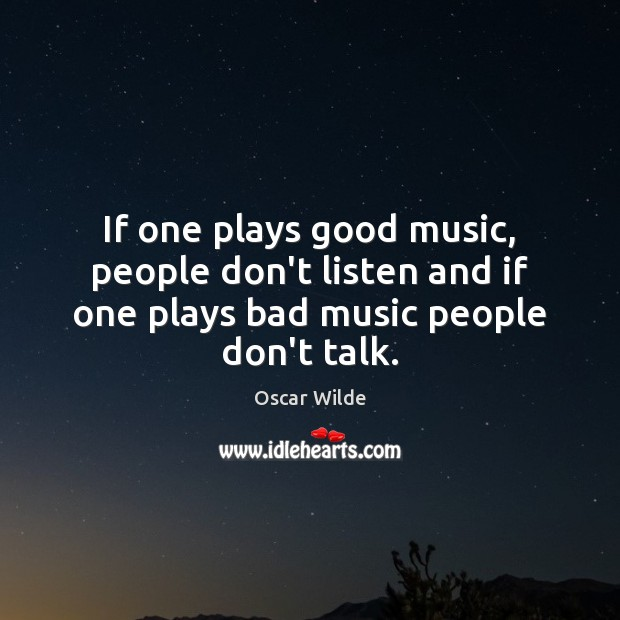 Image, If one plays good music, people don't listen and if one plays bad music people don't talk.