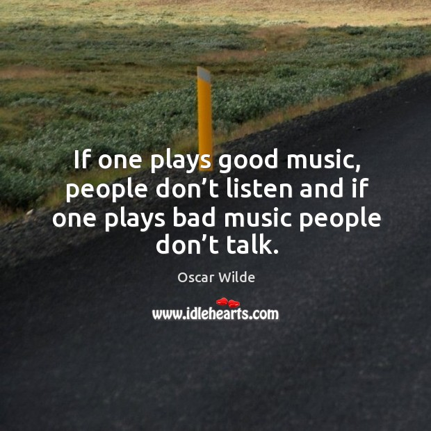 If one plays good music, people don't listen and if one plays bad music people don't talk. Image