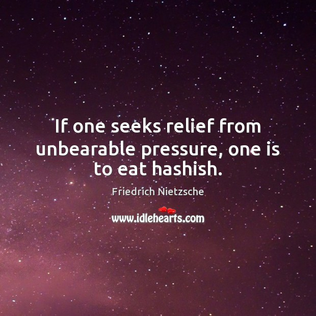 If one seeks relief from unbearable pressure, one is to eat hashish. Image
