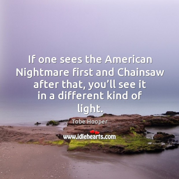 If one sees the american nightmare first and chainsaw after that, you'll see it in a different kind of light. Tobe Hooper Picture Quote
