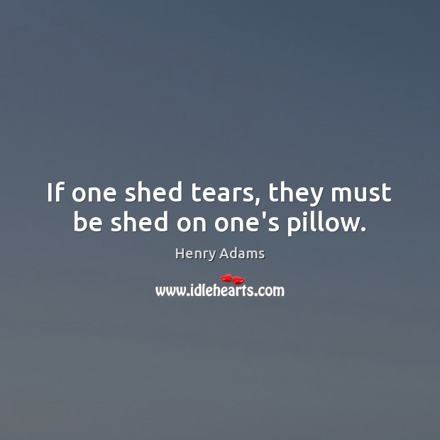 If one shed tears, they must be shed on one's pillow. Henry Adams Picture Quote
