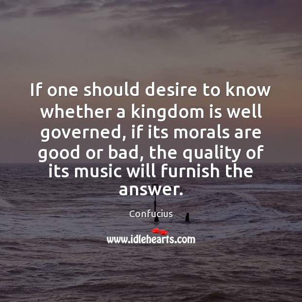 If one should desire to know whether a kingdom is well governed, Confucius Picture Quote