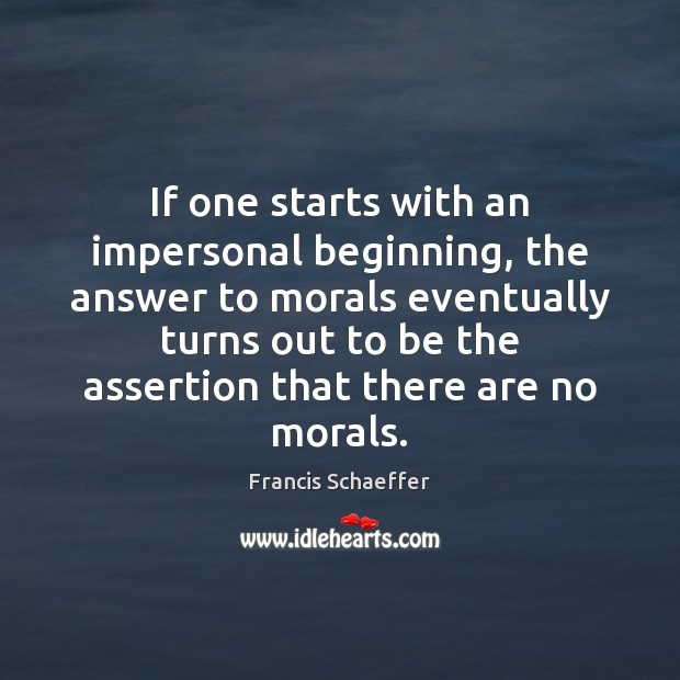 If one starts with an impersonal beginning, the answer to morals eventually Francis Schaeffer Picture Quote