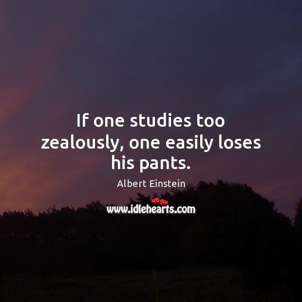 If one studies too zealously, one easily loses his pants. Image