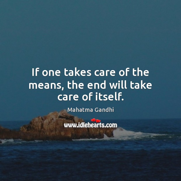If one takes care of the means, the end will take care of itself. Mahatma Gandhi Picture Quote