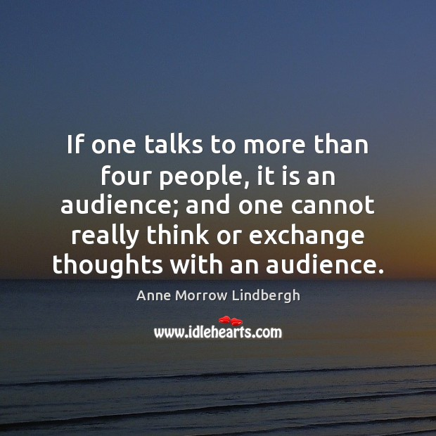 If one talks to more than four people, it is an audience; Anne Morrow Lindbergh Picture Quote