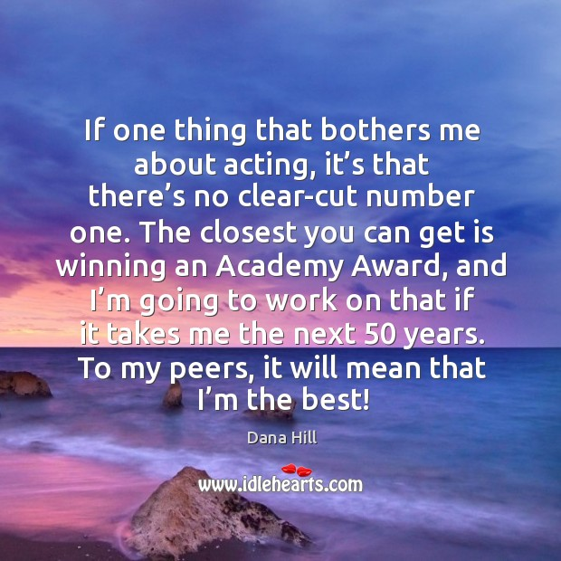 If one thing that bothers me about acting, it's that there's no clear-cut number one. Image