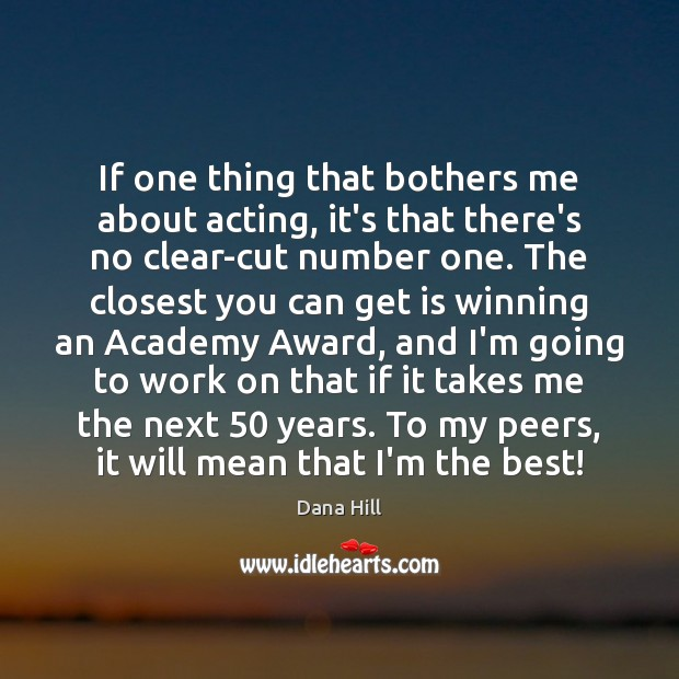 Image, If one thing that bothers me about acting, it's that there's no