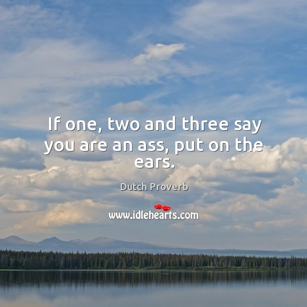 If one, two and three say you are an ass, put on the ears. Dutch Proverbs Image