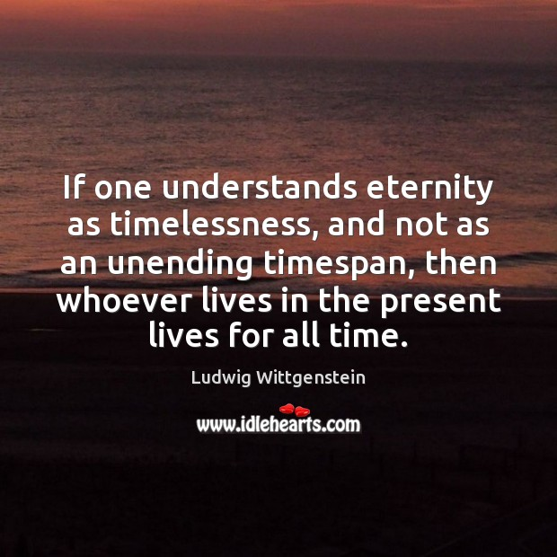 If one understands eternity as timelessness, and not as an unending timespan, Image