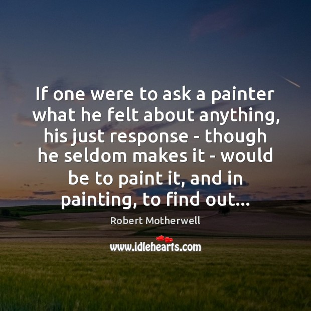 If one were to ask a painter what he felt about anything, Robert Motherwell Picture Quote