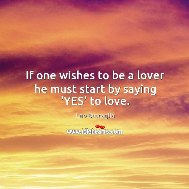 If one wishes to be a lover he must start by saying 'YES' to love. Image
