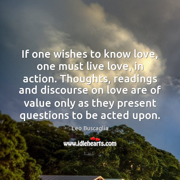If one wishes to know love, one must live love, in action. Image