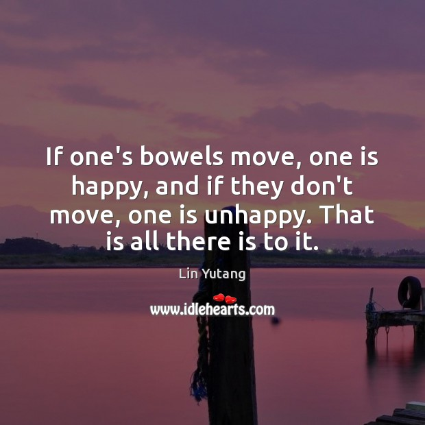 Image, If one's bowels move, one is happy, and if they don't move,