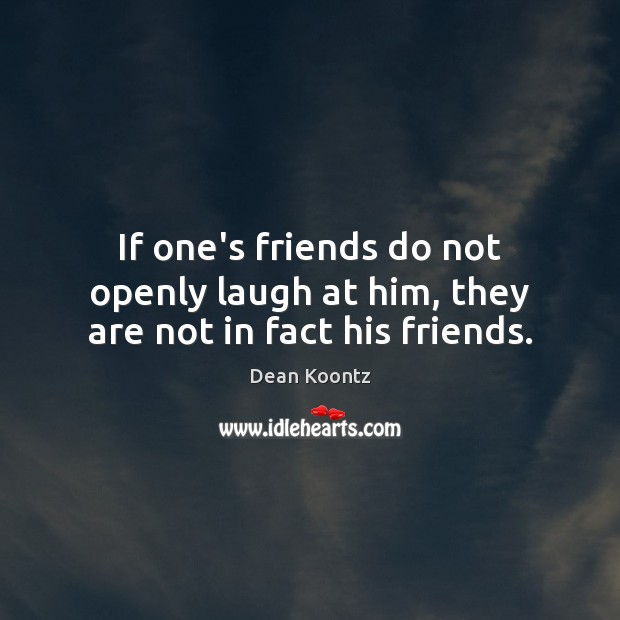 If one's friends do not openly laugh at him, they are not in fact his friends. Image