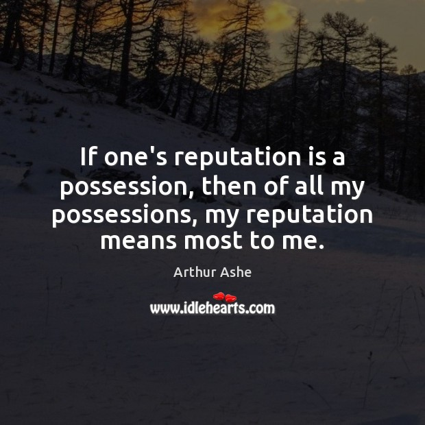 If one's reputation is a possession, then of all my possessions, my Arthur Ashe Picture Quote
