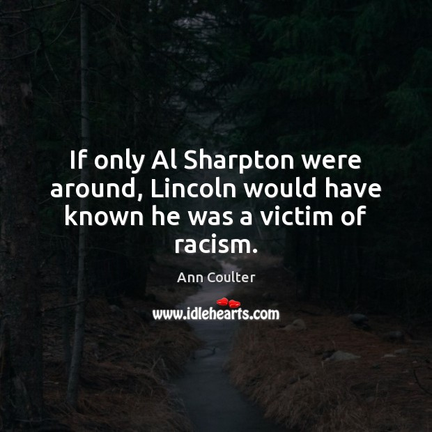 If only Al Sharpton were around, Lincoln would have known he was a victim of racism. Ann Coulter Picture Quote