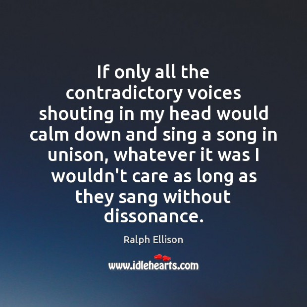 If only all the contradictory voices shouting in my head would calm Ralph Ellison Picture Quote