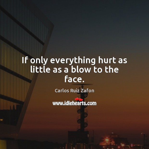 If only everything hurt as little as a blow to the face. Carlos Ruiz Zafon Picture Quote