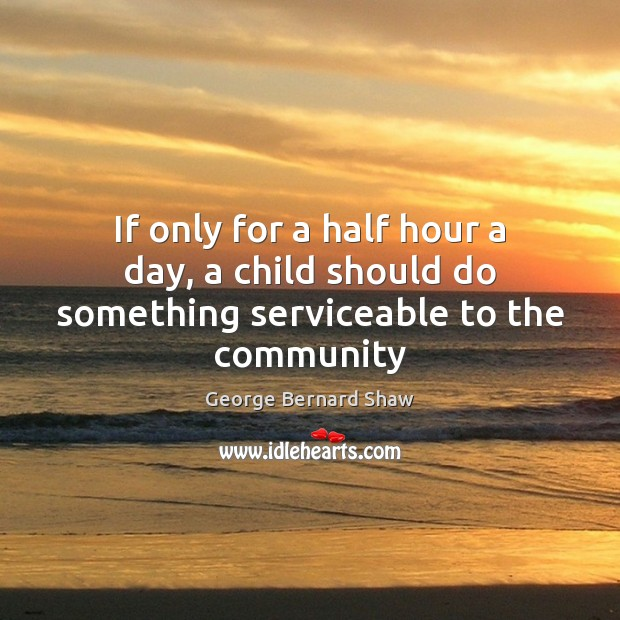 If only for a half hour a day, a child should do something serviceable to the community Image