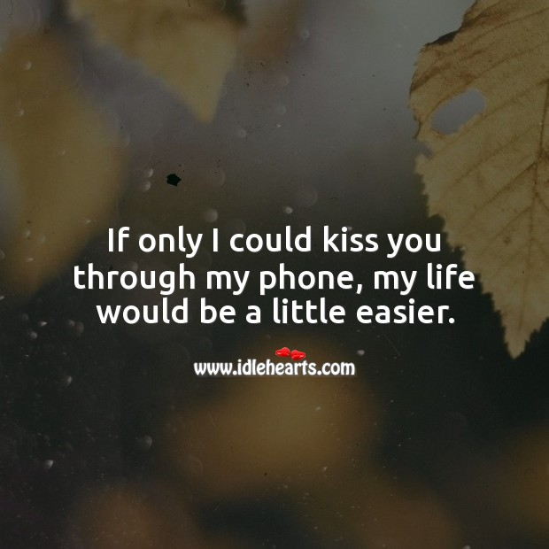 If only I could kiss you through my phone, my life would be a little easier. Kiss You Quotes Image