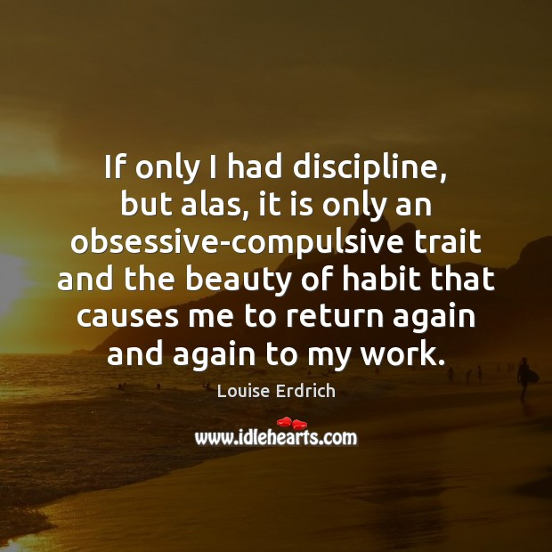 If only I had discipline, but alas, it is only an obsessive-compulsive Louise Erdrich Picture Quote