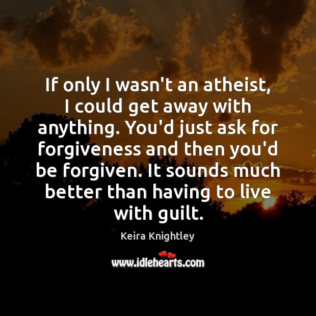 If only I wasn't an atheist, I could get away with anything. Keira Knightley Picture Quote