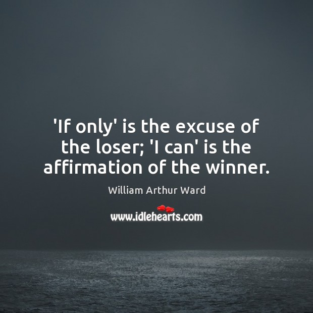 Image, 'If only' is the excuse of the loser; 'I can' is the affirmation of the winner.