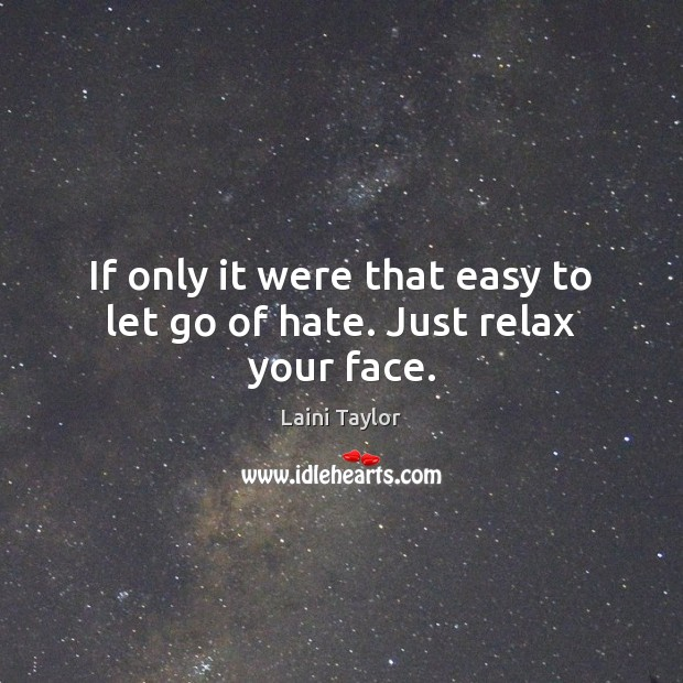 If only it were that easy to let go of hate. Just relax your face. Laini Taylor Picture Quote