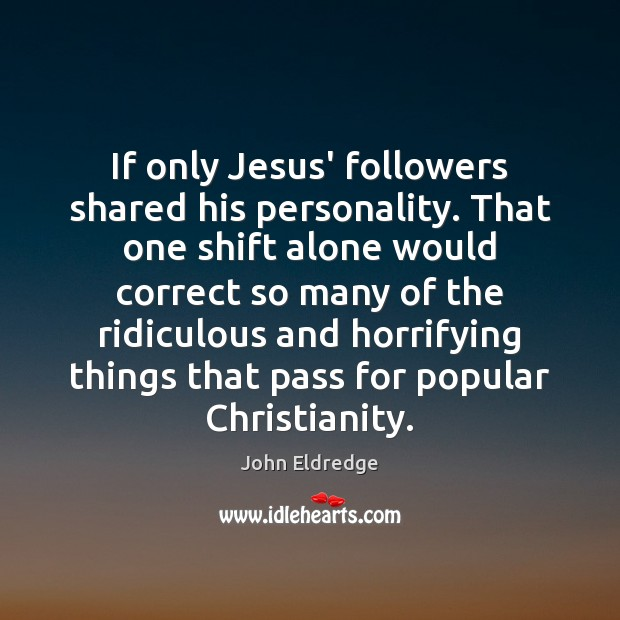 If only Jesus' followers shared his personality. That one shift alone would Image