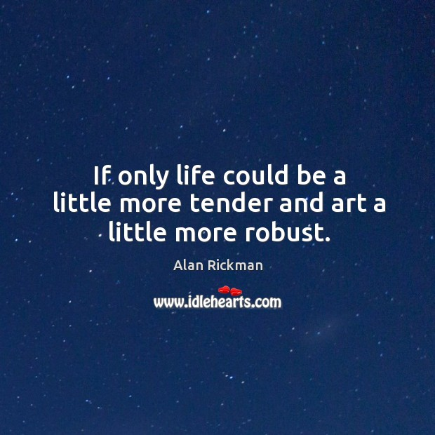 If only life could be a little more tender and art a little more robust. Image