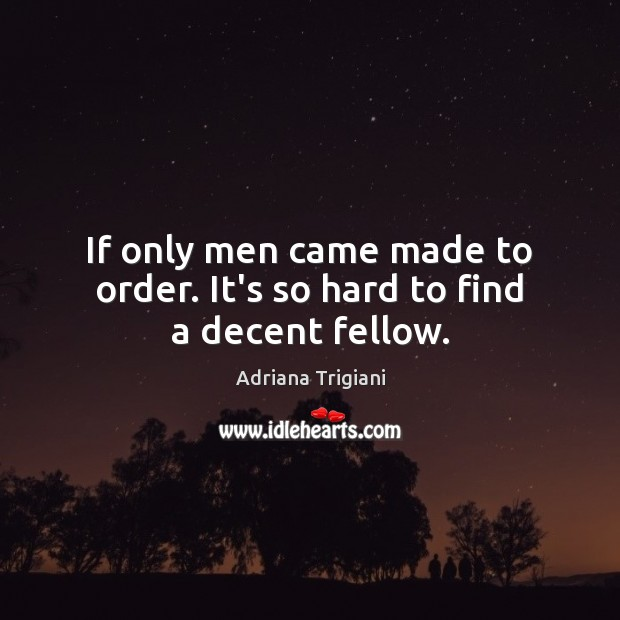 If only men came made to order. It's so hard to find a decent fellow. Adriana Trigiani Picture Quote