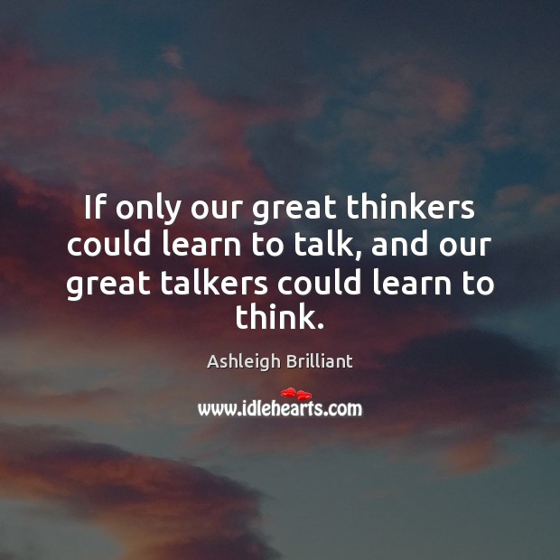 If only our great thinkers could learn to talk, and our great Ashleigh Brilliant Picture Quote