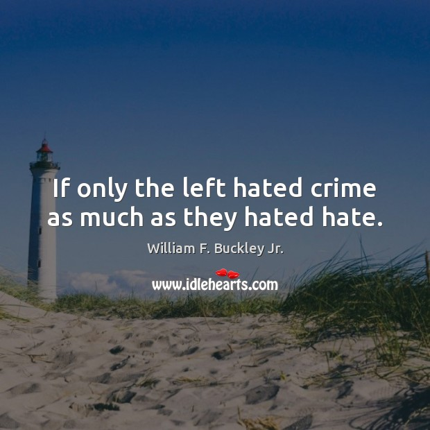 If only the left hated crime as much as they hated hate. William F. Buckley Jr. Picture Quote