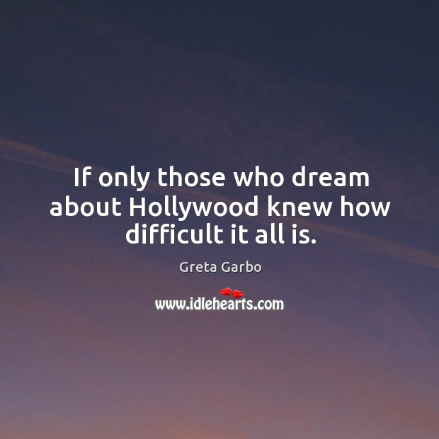 If only those who dream about hollywood knew how difficult it all is. Greta Garbo Picture Quote