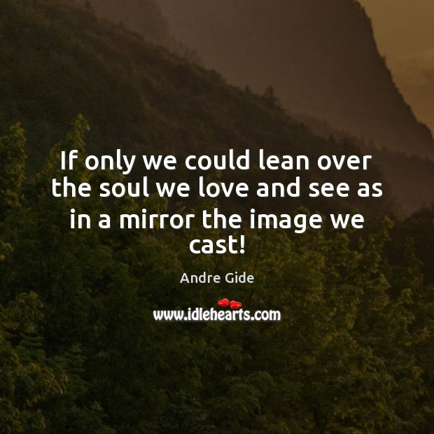 If only we could lean over the soul we love and see as in a mirror the image we cast! Andre Gide Picture Quote