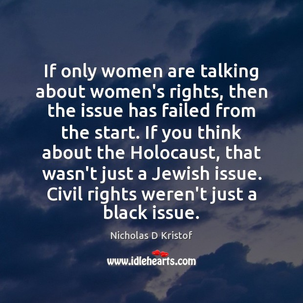 If only women are talking about women's rights, then the issue has Nicholas D Kristof Picture Quote