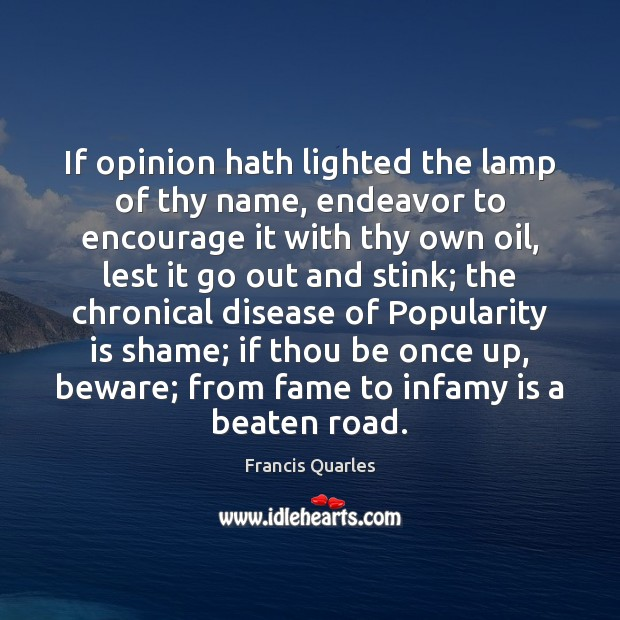 If opinion hath lighted the lamp of thy name, endeavor to encourage Francis Quarles Picture Quote