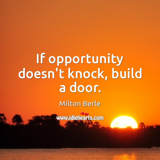 Image, If opportunity doesn't knock, build a door.