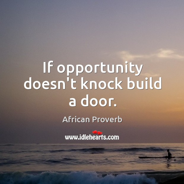 If opportunity doesn't knock build a door. Image