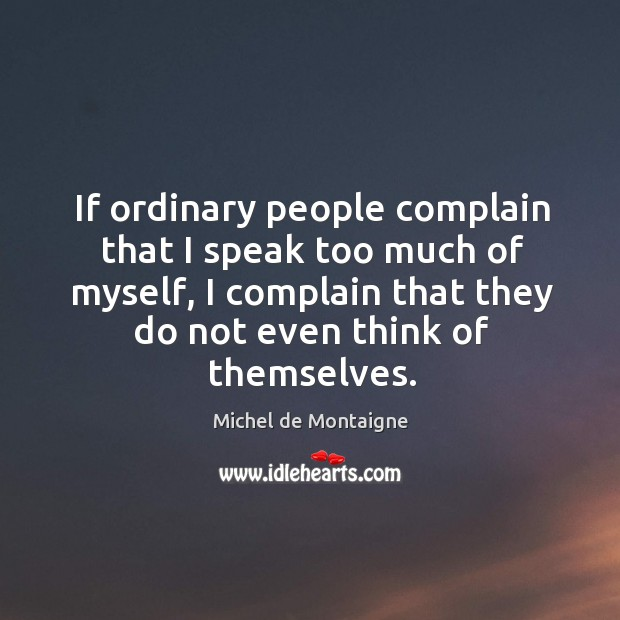 Image, If ordinary people complain that I speak too much of myself, I complain that they do not even think of themselves.