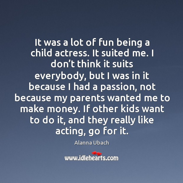 Image, If other kids want to do it, and they really like acting, go for it.