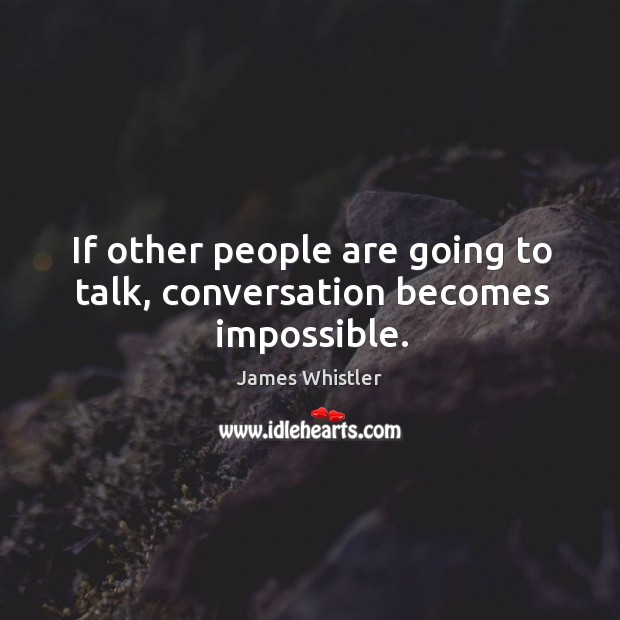 If other people are going to talk, conversation becomes impossible. Image