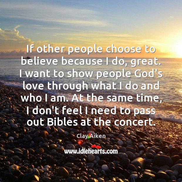 If other people choose to believe because I do, great. I want Image