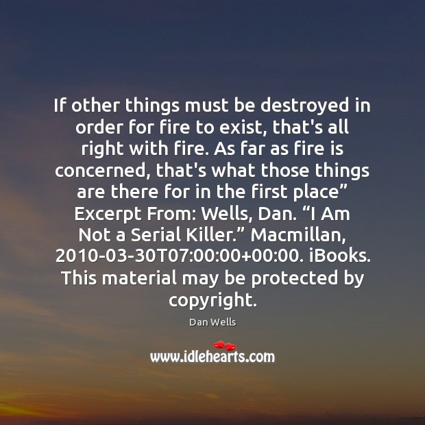 If other things must be destroyed in order for fire to exist, Dan Wells Picture Quote
