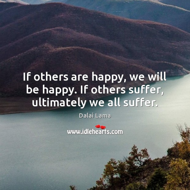If others are happy, we will be happy. If others suffer, ultimately we all suffer. Image