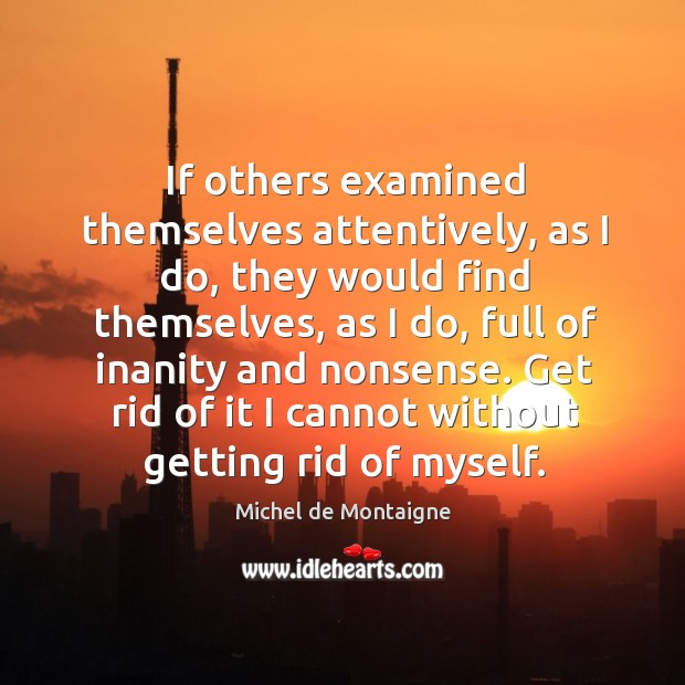 If others examined themselves attentively, as I do, they would find themselves, Image