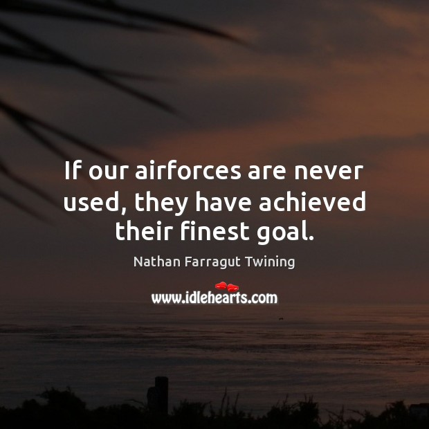 Image, If our airforces are never used, they have achieved their finest goal.