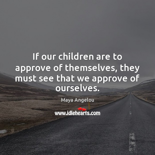 Image, If our children are to approve of themselves, they must see that we approve of ourselves.